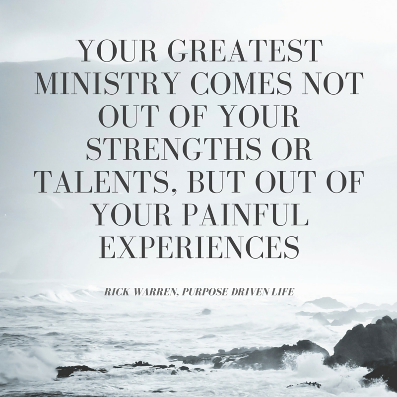 Your greatest ministry comes not out of your strengths or talents but out of your painful experiences